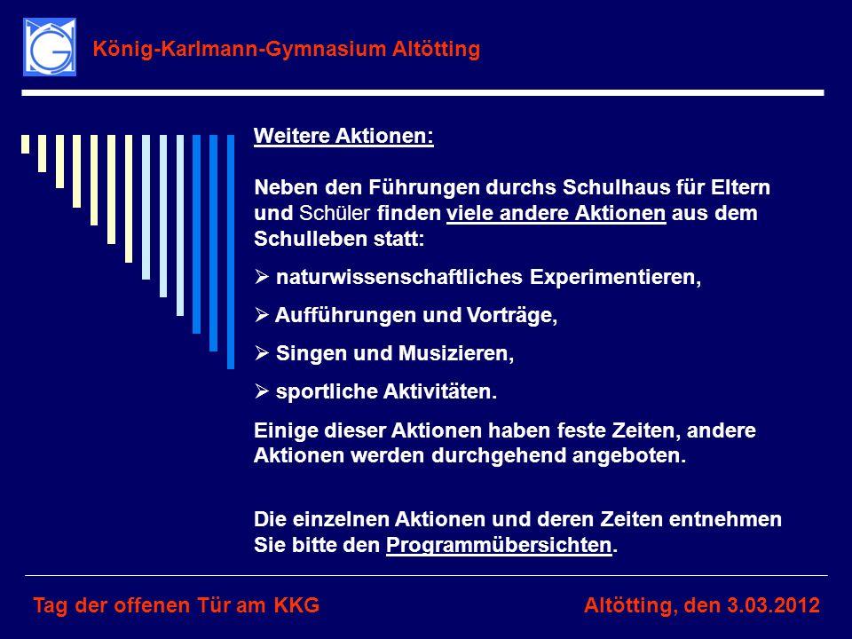 König-Karlmann-Gymnasium Altötting Tag der offenen Tür am KKGAltötting, den 3.03.2012 Weitere Aktionen: Neben den Führungen durchs Schulhaus für Elter