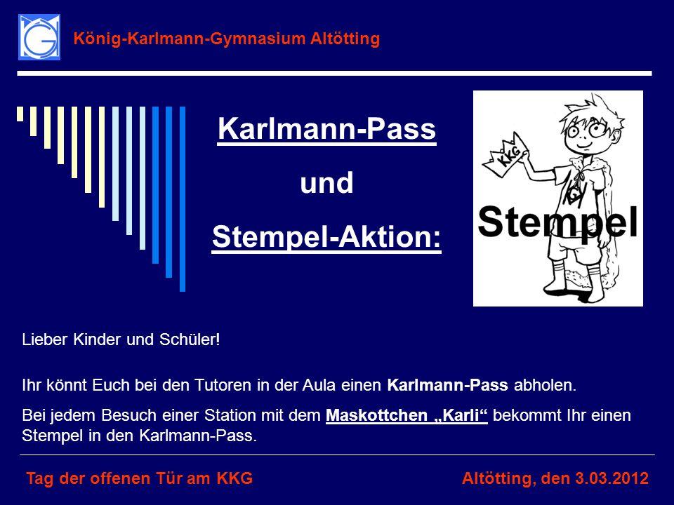 König-Karlmann-Gymnasium Altötting Tag der offenen Tür am KKGAltötting, den 3.03.2012 Karlmann-Pass und Stempel-Aktion: Lieber Kinder und Schüler! Ihr