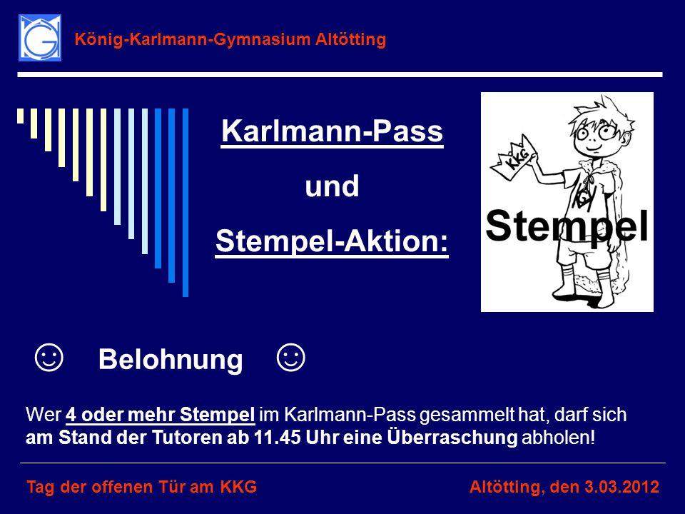 König-Karlmann-Gymnasium Altötting Tag der offenen Tür am KKGAltötting, den 3.03.2012 Karlmann-Pass und Stempel-Aktion: Belohnung Wer 4 oder mehr Stem