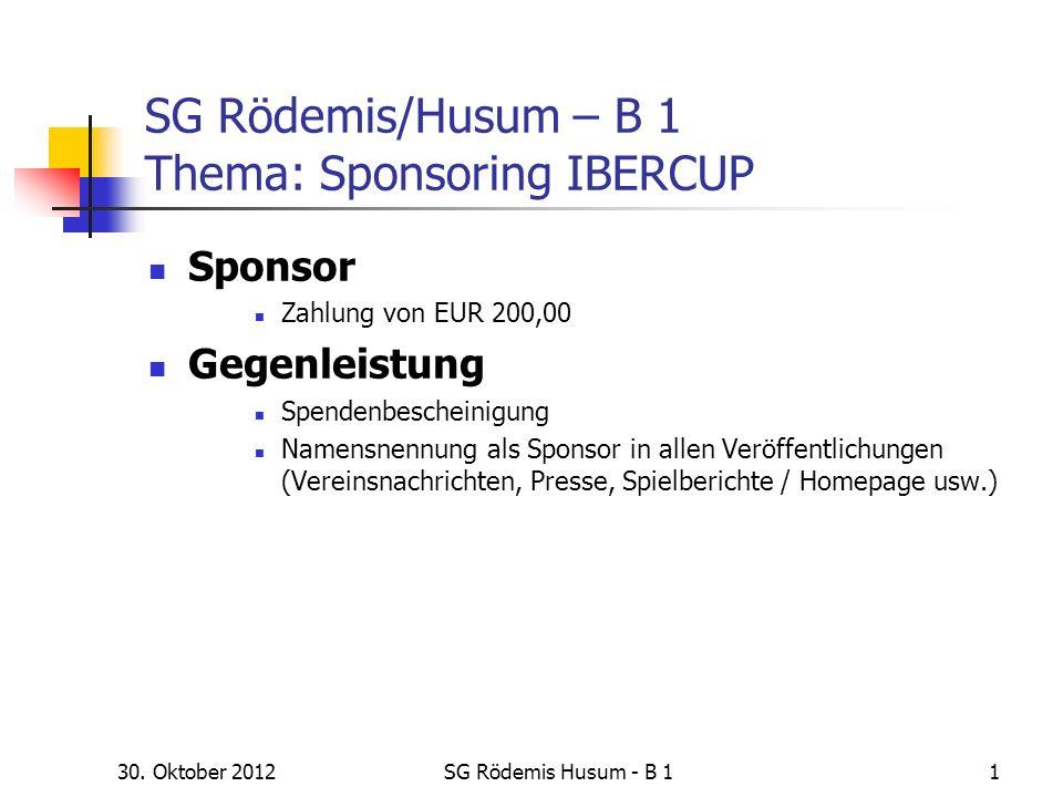 30. Oktober 2012SG Rödemis Husum - B 11 SG Rödemis/Husum – B 1 Thema: Sponsoring IBERCUP Sponsor Zahlung von EUR 200,00 Gegenleistung Spendenbescheini