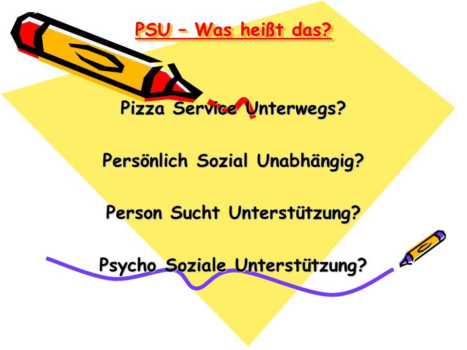 PSU – Was heißt das? Pizza Service Unterwegs? Persönlich Sozial Unabhängig? Person Sucht Unterstützung? Psycho Soziale Unterstützung?