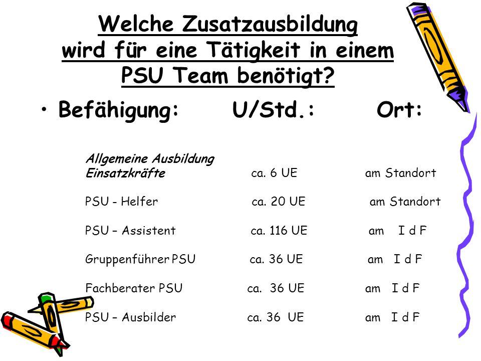 Welche Zusatzausbildung wird für eine Tätigkeit in einem PSU Team benötigt? Befähigung:U/Std.:Ort: Allgemeine Ausbildung Einsatzkräfte ca. 6 UE am Sta
