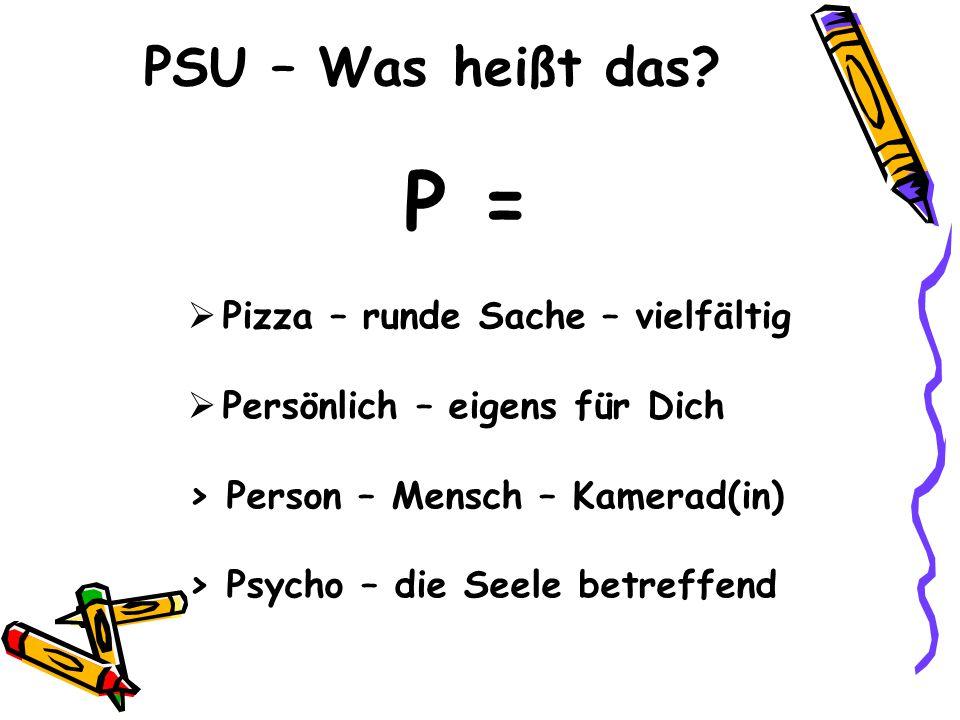 PSU – Was heißt das? P = Pizza – runde Sache – vielfältig Persönlich – eigens für Dich > Person – Mensch – Kamerad(in) > Psycho – die Seele betreffend
