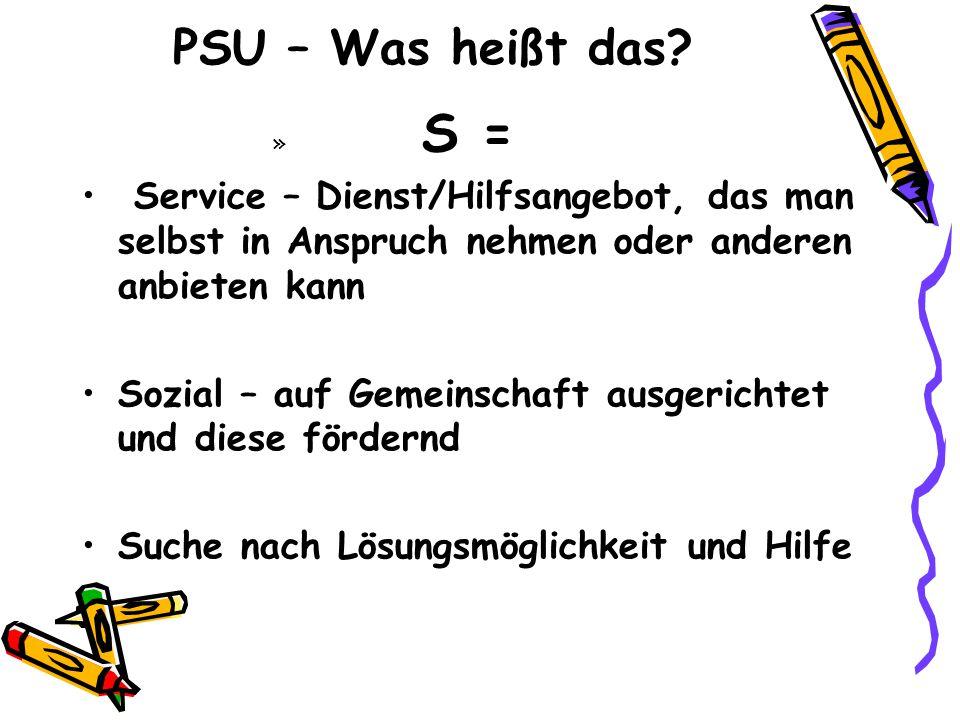 PSU – Was heißt das? » S = Service – Dienst/Hilfsangebot, das man selbst in Anspruch nehmen oder anderen anbieten kann Sozial – auf Gemeinschaft ausge