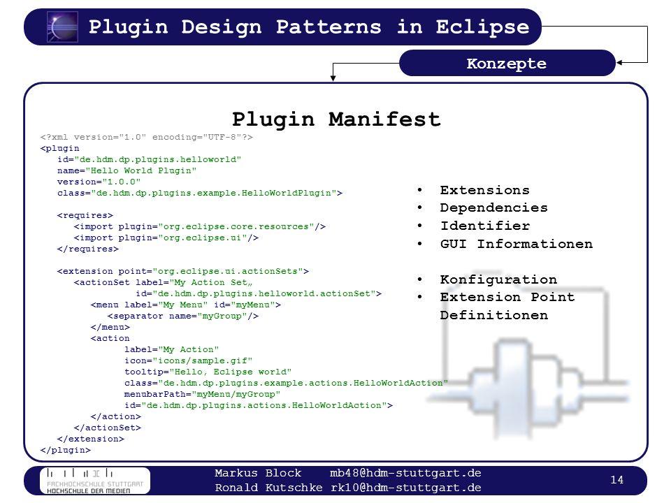 Plugin Design Patterns in Eclipse Markus Block mb48@hdm-stuttgart.de Ronald Kutschke rk10@hdm-stuttgart.de 14 Plugin Manifest <plugin id=