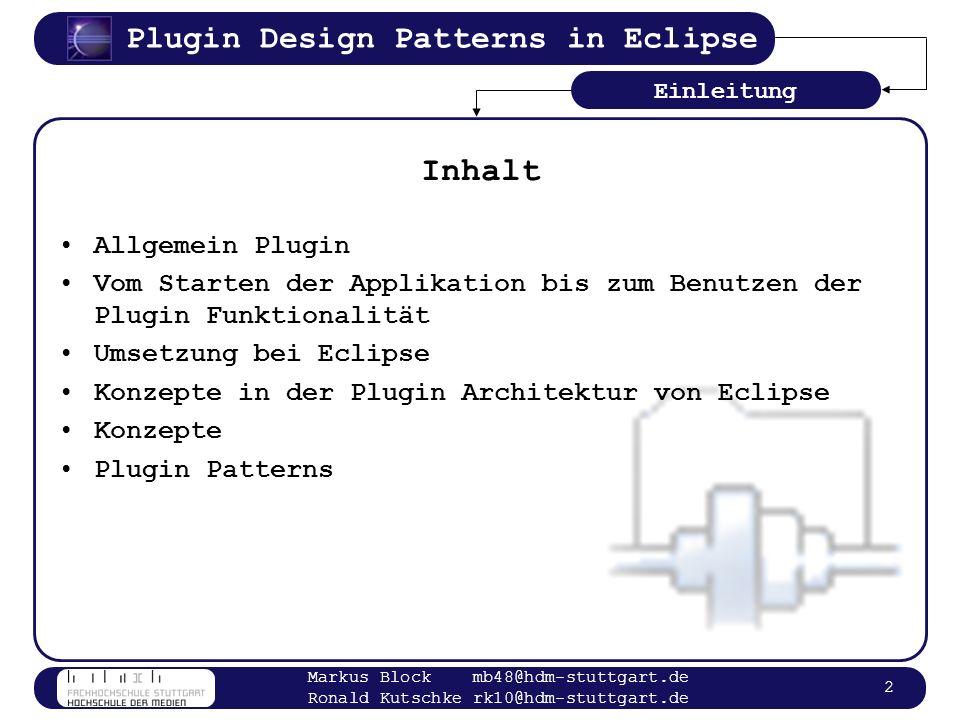 Plugin Design Patterns in Eclipse Markus Block mb48@hdm-stuttgart.de Ronald Kutschke rk10@hdm-stuttgart.de 13 Begriffe in Eclipse Host Plugin Extender Plugin Member1 Member2 Member3 Extension Points Grundlagen Plugin EP kann von mehreren Plugin erweitert werden