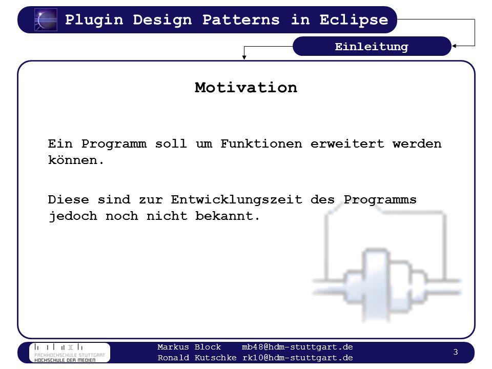 Plugin Design Patterns in Eclipse Markus Block mb48@hdm-stuttgart.de Ronald Kutschke rk10@hdm-stuttgart.de 4 Begriffe Plugin: Software, die ein Programm um Funktionalität erweitert Hostanwendung: Software, die erweiterbar sein soll Allgemein