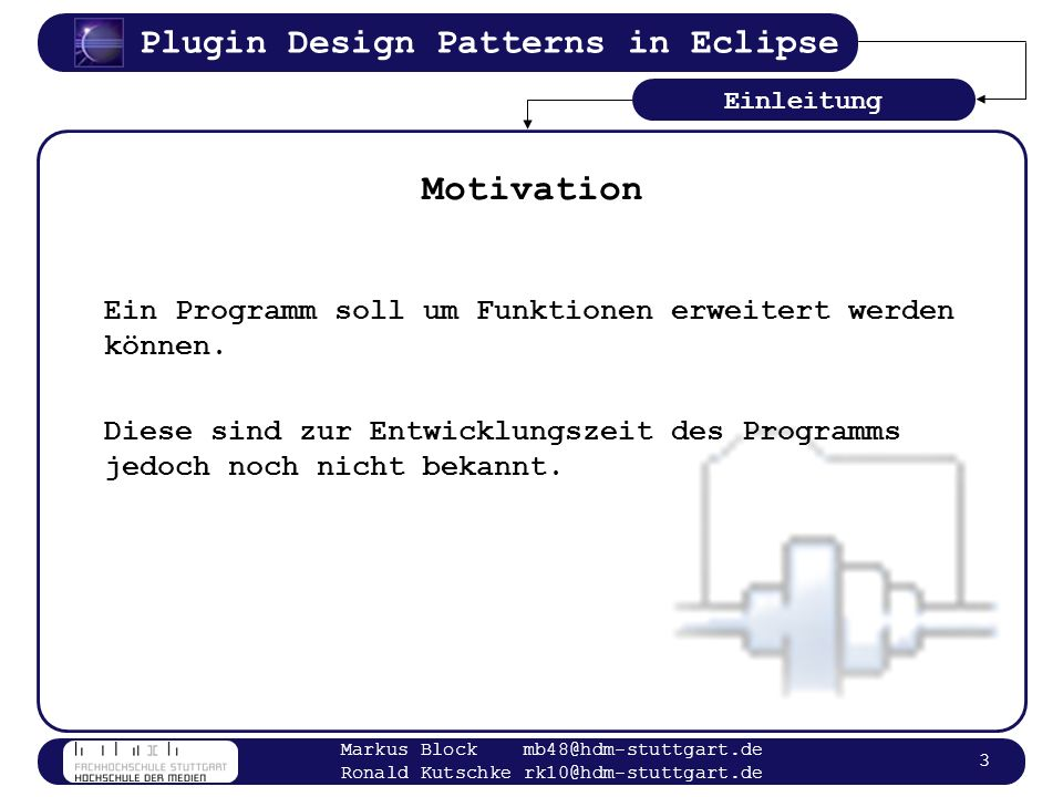 Plugin Design Patterns in Eclipse Markus Block mb48@hdm-stuttgart.de Ronald Kutschke rk10@hdm-stuttgart.de 14 Plugin Manifest <plugin id= de.hdm.dp.plugins.helloworld name= Hello World Plugin version= 1.0.0 class= de.hdm.dp.plugins.example.HelloWorldPlugin > <actionSet label= My Action Set id= de.hdm.dp.plugins.helloworld.actionSet > <action label= My Action icon= icons/sample.gif tooltip= Hello, Eclipse world class= de.hdm.dp.plugins.example.actions.HelloWorldAction menubarPath= myMenu/myGroup id= de.hdm.dp.plugins.actions.HelloWorldAction > Konzepte Extensions Dependencies Identifier GUI Informationen Konfiguration Extension Point Definitionen