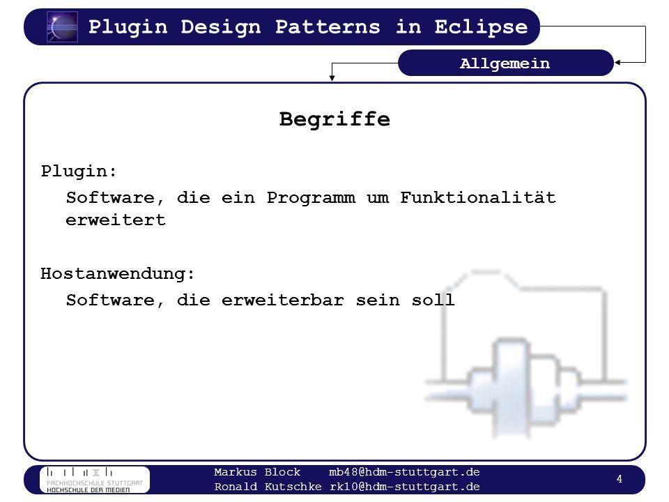 Plugin Design Patterns in Eclipse Markus Block mb48@hdm-stuttgart.de Ronald Kutschke rk10@hdm-stuttgart.de 5 Ladevorgang und Zugriff Starten der Hostanwendung Suchen der Plugins –Konfigurationsdatei –Festes Verzeichnis Laden und Instanziieren der Plugins –Zur Ladezeit der Hostanwendung –Wenn Funktion benötigt (Lazy Loading) Nutzen der Funktionalität des Plugins –Reflection –Callback Interface Allgemein