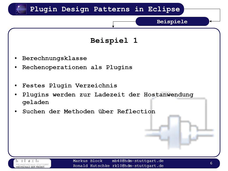 Plugin Design Patterns in Eclipse Markus Block mb48@hdm-stuttgart.de Ronald Kutschke rk10@hdm-stuttgart.de 17 Ladevorgang im Detail Aufbau der Plugin Registry beim Start von Eclipse aus Plugin Manifest Dateien Host Plugin muss beim Aufruf sämtliche Extender Plugins instanziieren Informationen aus Platform API –Aufruf des Default Konstruktors der Callback Klasse –eventuelles setzen der Konfigurationsparameter Einmal geladene Plugins bleiben bis zum Beenden von Eclipse aktiv Konzepte