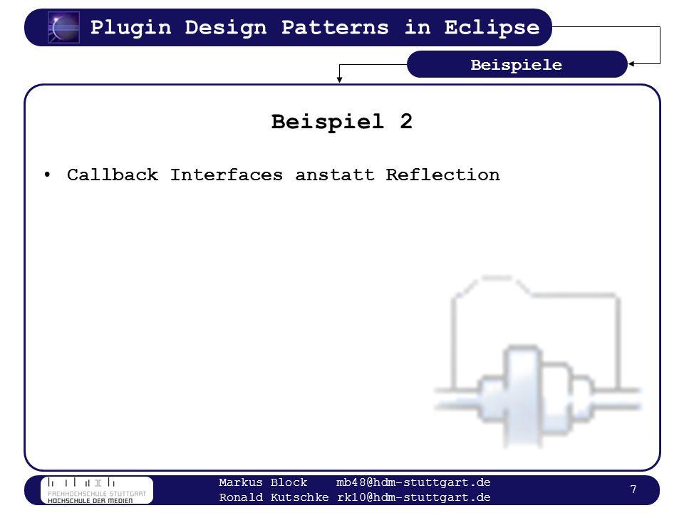 Plugin Design Patterns in Eclipse Markus Block mb48@hdm-stuttgart.de Ronald Kutschke rk10@hdm-stuttgart.de 18 Lazy Loading Problem: –Rekursive Instanziierung aller Callback Klassen zeitaufwändig Lösung: –Instanziieren leichter Dummy Objekte instanziieren bei Bedarf eigentlichen Callback Objekte leiten Aufrufe an Callback Objekte weiter –Auslagern der GUI Informationen in Plugin Manifest Konzepte