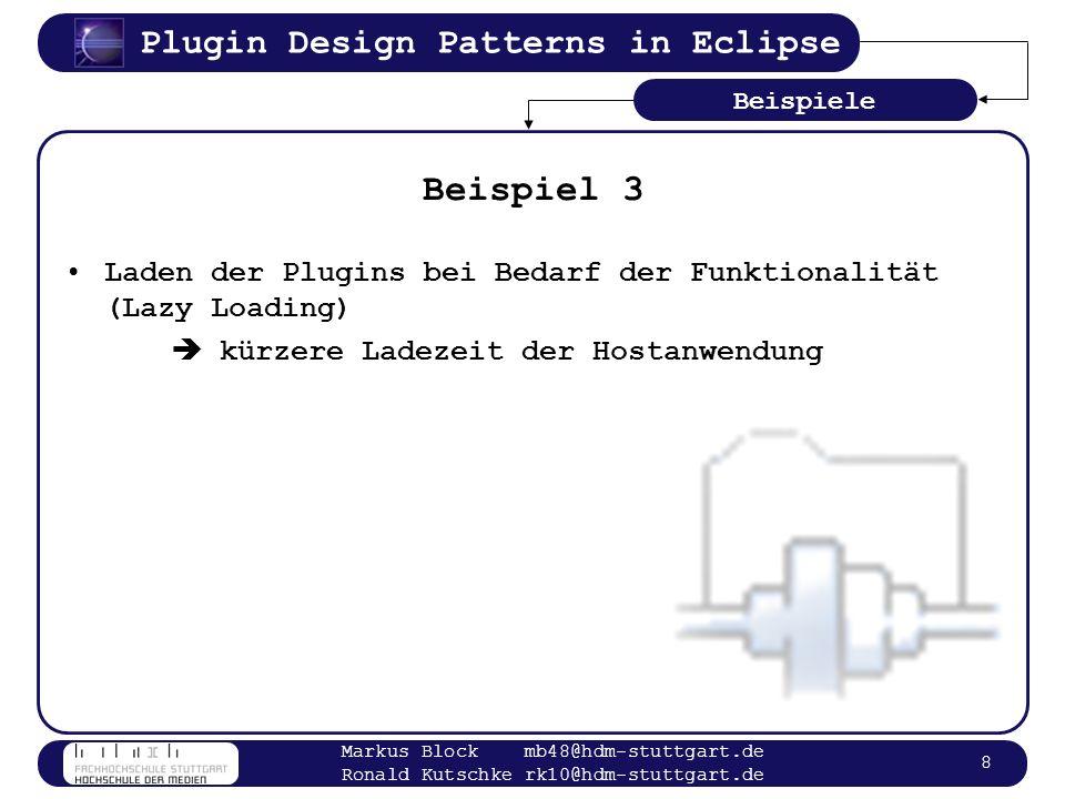 Plugin Design Patterns in Eclipse Markus Block mb48@hdm-stuttgart.de Ronald Kutschke rk10@hdm-stuttgart.de 8 Beispiel 3 Laden der Plugins bei Bedarf d