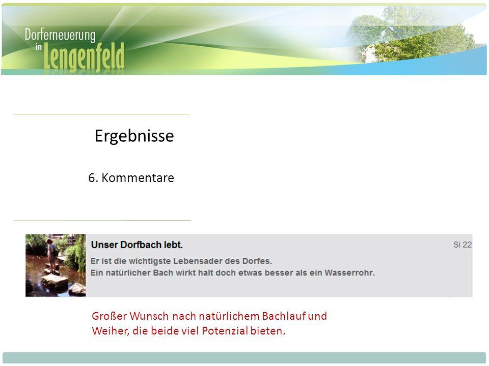 Ergebnisse 6. Kommentare Großer Wunsch nach natürlichem Bachlauf und Weiher, die beide viel Potenzial bieten.