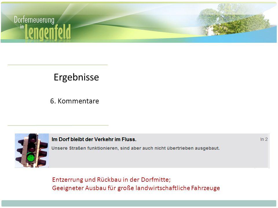 Ergebnisse 6. Kommentare Entzerrung und Rückbau in der Dorfmitte; Geeigneter Ausbau für große landwirtschaftliche Fahrzeuge