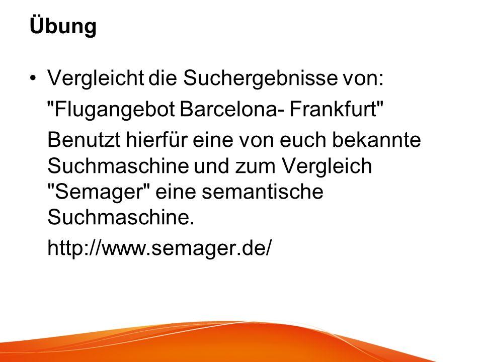 Übung Vergleicht die Suchergebnisse von: Flugangebot Barcelona- Frankfurt Benutzt hierfür eine von euch bekannte Suchmaschine und zum Vergleich Semager eine semantische Suchmaschine.