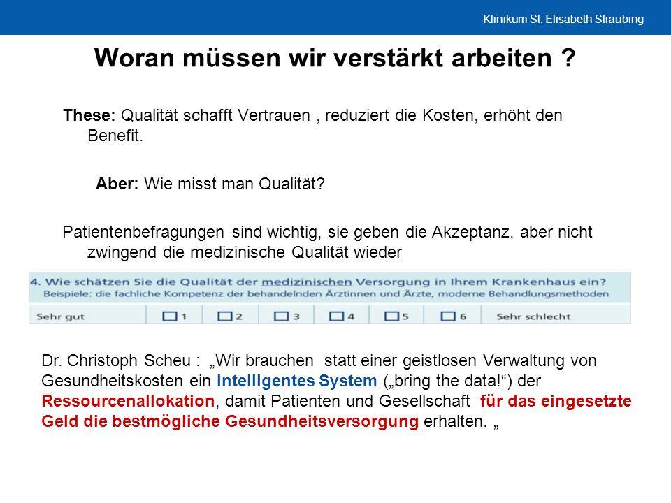 Klinikum St. Elisabeth Straubing Woran müssen wir verstärkt arbeiten ? These: Qualität schafft Vertrauen, reduziert die Kosten, erhöht den Benefit. Ab
