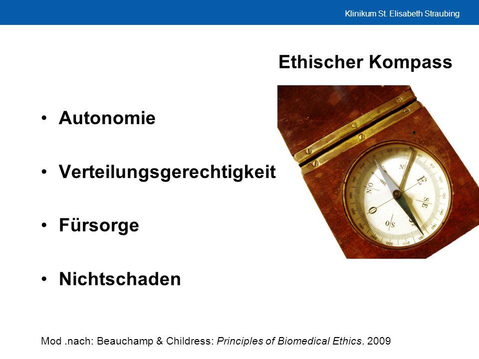 Klinikum St. Elisabeth Straubing Ethischer Kompass Autonomie Verteilungsgerechtigkeit Fürsorge Nichtschaden Mod.nach: Beauchamp & Childress: Principle