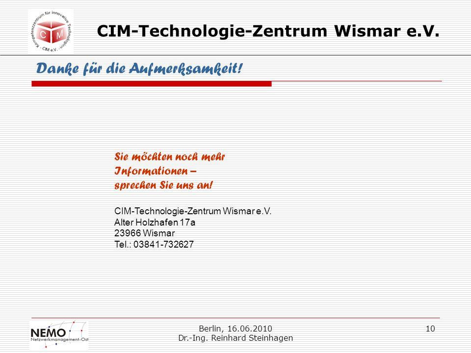 CIM-Technologie-Zentrum Wismar e.V. Berlin, 16.06.2010 Dr.-Ing. Reinhard Steinhagen 10 Danke für die Aufmerksamkeit! Sie möchten noch mehr Information