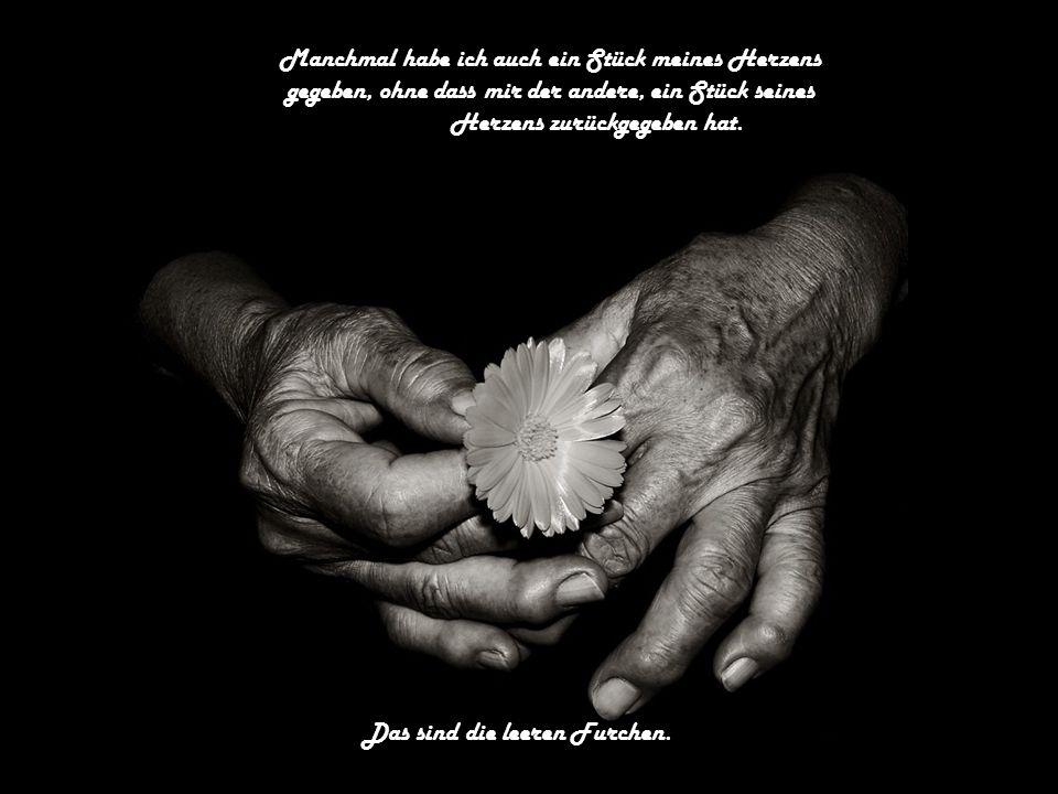 Manchmal habe ich auch ein Stück meines Herzens gegeben, ohne dass mir der andere, ein Stück seines Herzens zurückgegeben hat.