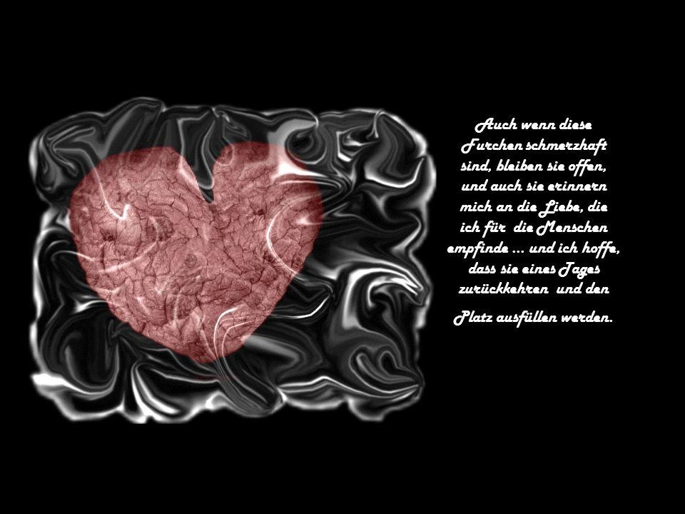 Auch wenn diese Furchen schmerzhaft sind, bleiben sie offen, und auch sie erinnern mich an die Liebe, die ich für die Menschen empfinde...