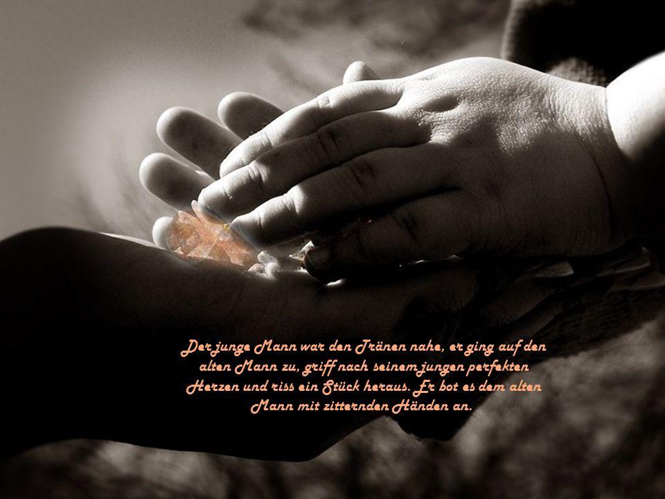 Der junge Mann war den Tränen nahe, er ging auf den alten Mann zu, griff nach seinem jungen perfekten Herzen und riss ein Stück heraus.
