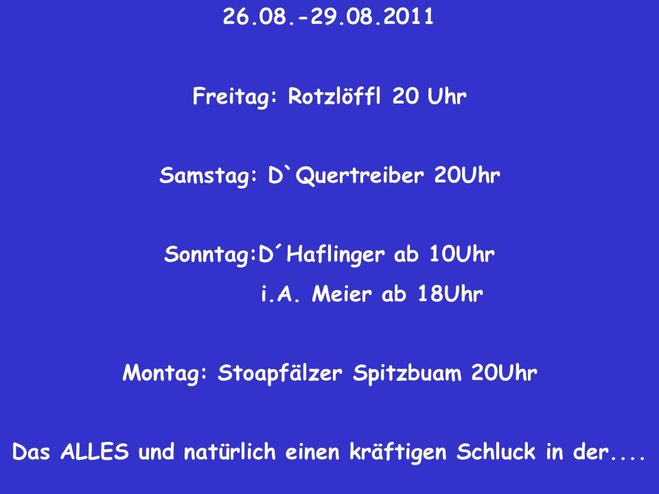 26.08.-29.08.2011 Freitag: Rotzlöffl 20 Uhr Samstag: D`Quertreiber 20Uhr Sonntag:D´Haflinger ab 10Uhr i.A.
