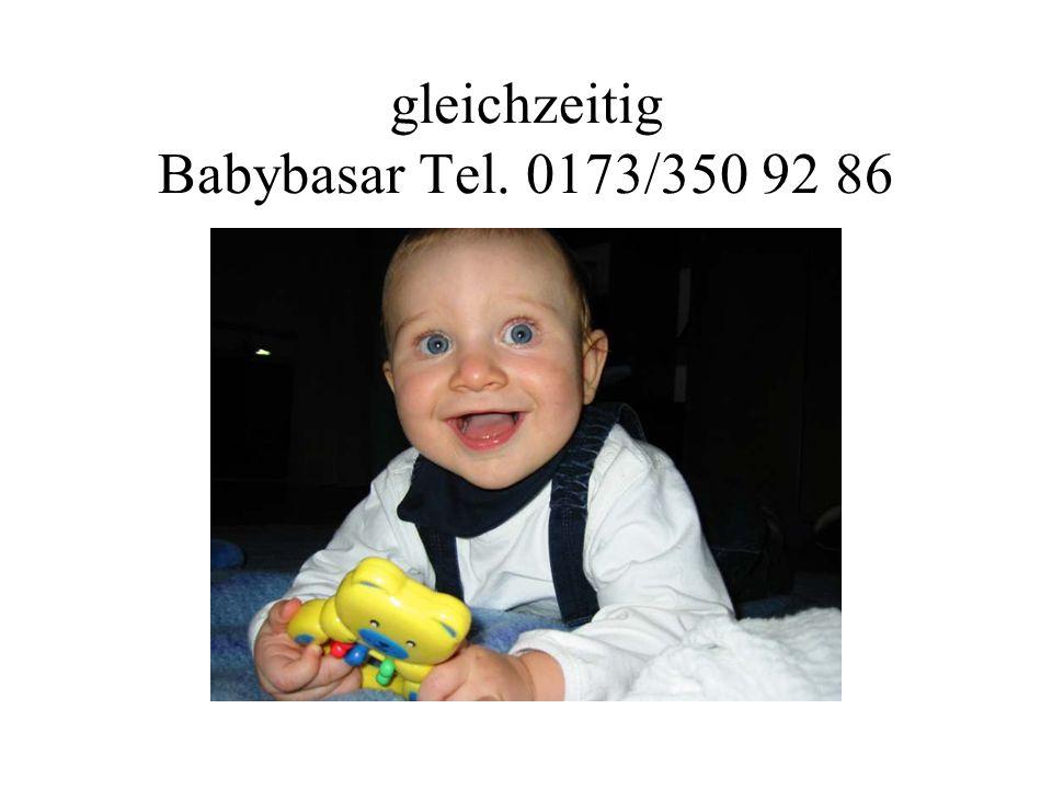 gleichzeitig Babybasar Tel. 0173/350 92 86