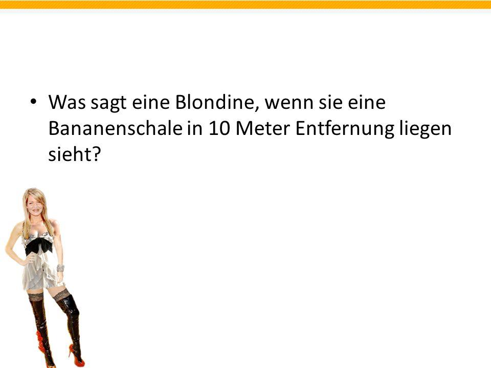 Was sagt eine Blondine, wenn sie eine Bananenschale in 10 Meter Entfernung liegen sieht?