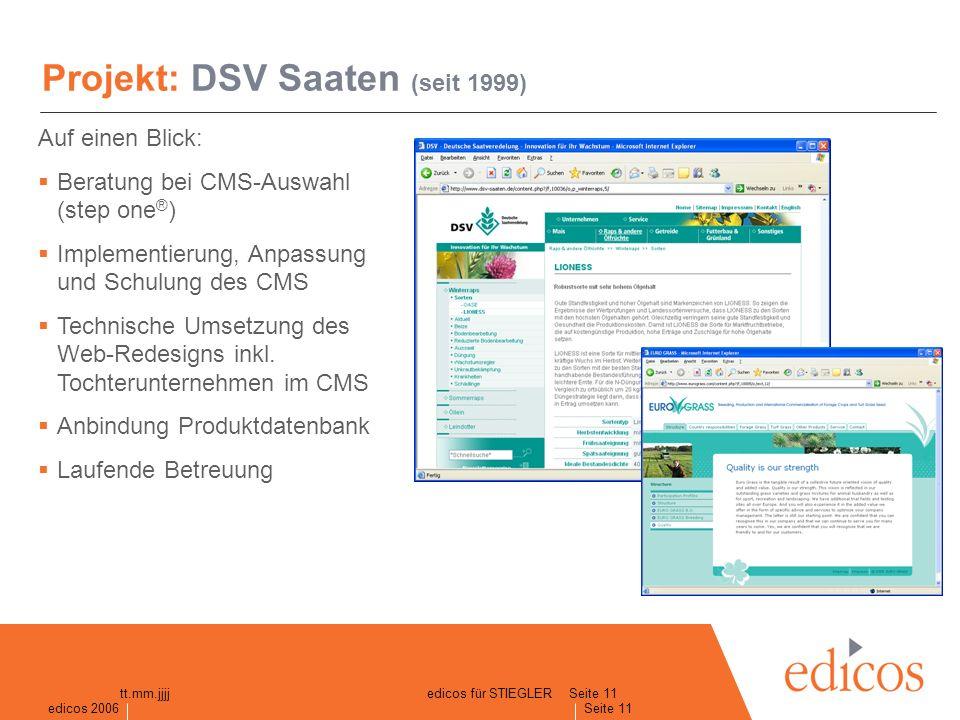 edicos 2005 Seite 11 edicos 2006 Seite 11 tt.mm.jjjjedicos für STIEGLER Projekt: DSV Saaten (seit 1999) Auf einen Blick: Beratung bei CMS-Auswahl (step one ® ) Implementierung, Anpassung und Schulung des CMS Technische Umsetzung des Web-Redesigns inkl.