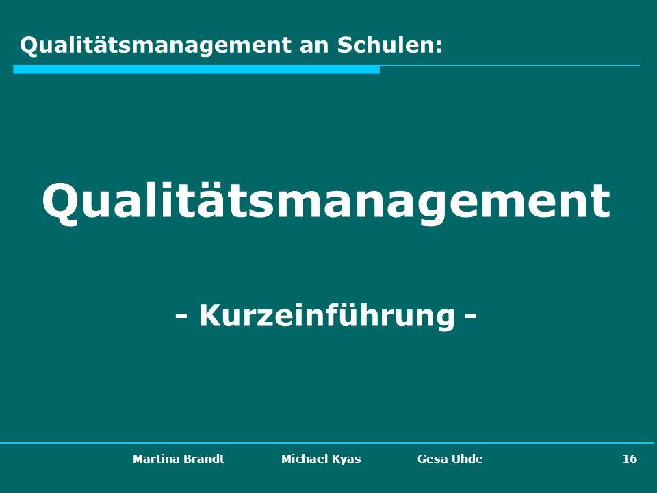 Martina Brandt Michael Kyas Gesa Uhde 16 Qualitätsmanagement an Schulen: Qualitätsmanagement - Kurzeinführung -