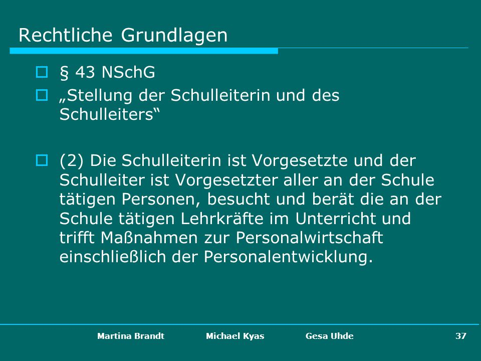 Martina Brandt Michael Kyas Gesa Uhde 37 Rechtliche Grundlagen § 43 NSchG Stellung der Schulleiterin und des Schulleiters (2) Die Schulleiterin ist Vo