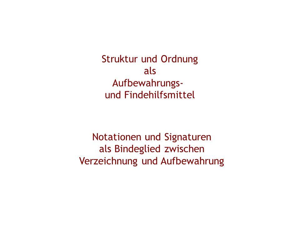 Struktur und Ordnung als Aufbewahrungs- und Findehilfsmittel Notationen und Signaturen als Bindeglied zwischen Verzeichnung und Aufbewahrung