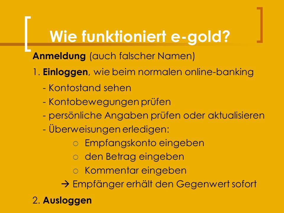 Wie funktioniert e-gold. Anmeldung (auch falscher Namen) 1.