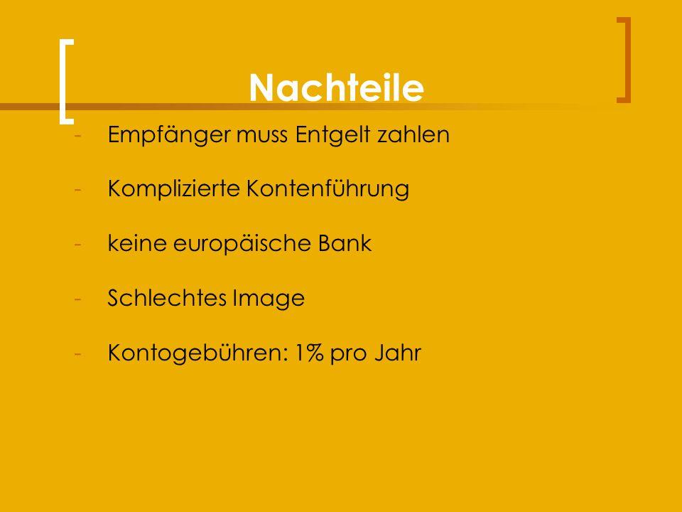 Nachteile -Empfänger muss Entgelt zahlen -Komplizierte Kontenführung -keine europäische Bank -Schlechtes Image -Kontogebühren: 1% pro Jahr