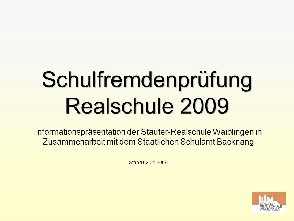 Schulfremdenprüfung Realschule 2009 Informationspräsentation der Staufer-Realschule Waiblingen in Zusammenarbeit mit dem Staatlichen Schulamt Backnang