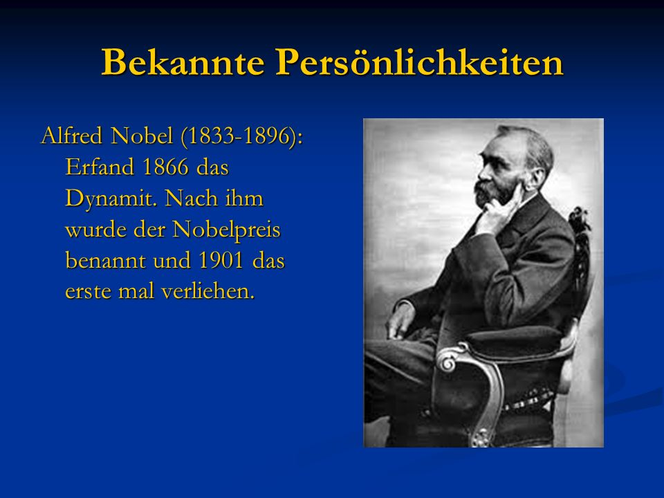 Bekannte Persönlichkeiten Alfred Nobel (1833-1896): Erfand 1866 das Dynamit. Nach ihm wurde der Nobelpreis benannt und 1901 das erste mal verliehen.