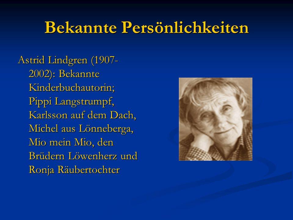 Bekannte Persönlichkeiten Astrid Lindgren (1907- 2002): Bekannte Kinderbuchautorin; Pippi Langstrumpf, Karlsson auf dem Dach, Michel aus Lönneberga, Mio mein Mio, den Brüdern Löwenherz und Ronja Räubertochter