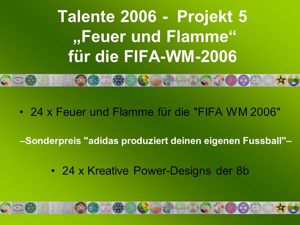 Talente 2006 - Projekt 5 Feuer und Flamme für die FIFA-WM-2006 24 x Feuer und Flamme für die FIFA WM 2006 –Sonderpreis adidas produziert deinen eigenen Fussball – 24 x Kreative Power-Designs der 8b