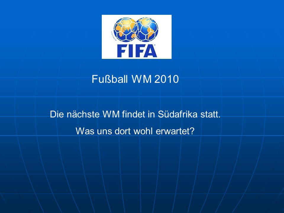 Fußball WM 2010 Die nächste WM findet in Südafrika statt. Was uns dort wohl erwartet?