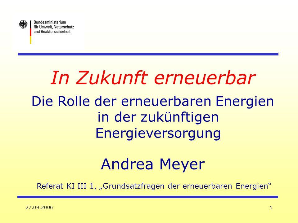 27.09.20061 In Zukunft erneuerbar Die Rolle der erneuerbaren Energien in der zukünftigen Energieversorgung Andrea Meyer Referat KI III 1, Grundsatzfra