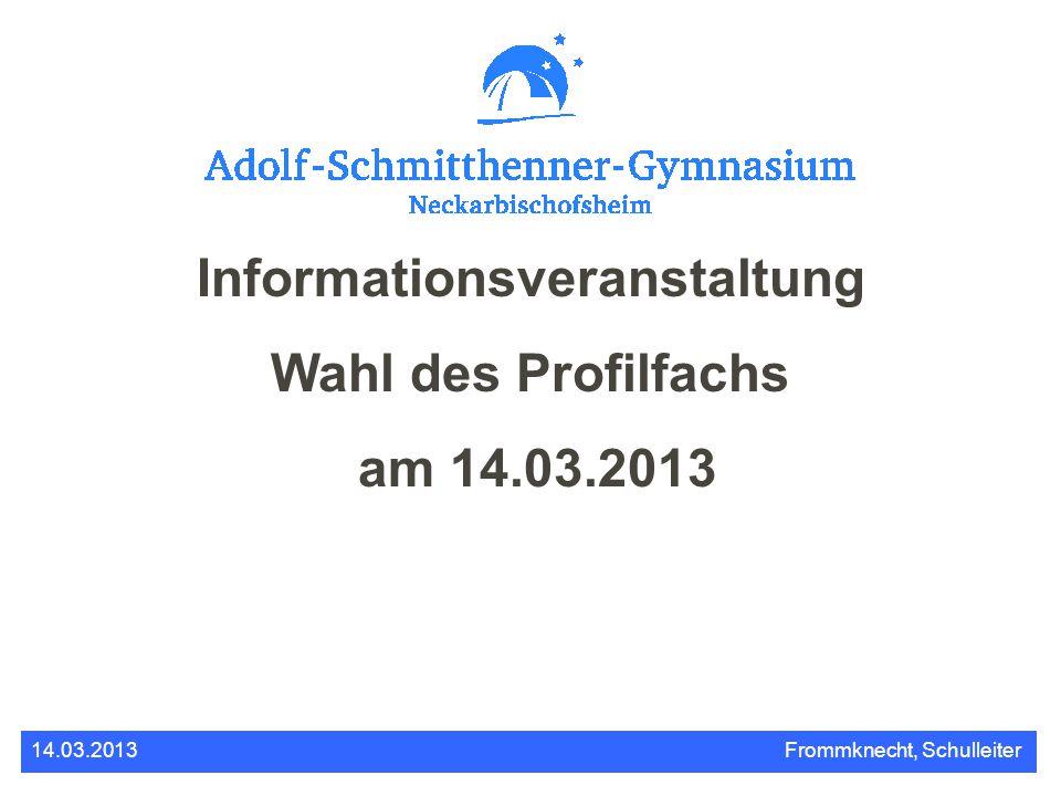 Informationsveranstaltung Wahl des Profilfachs am 14.03.2013 14.03.2013Frommknecht, Schulleiter