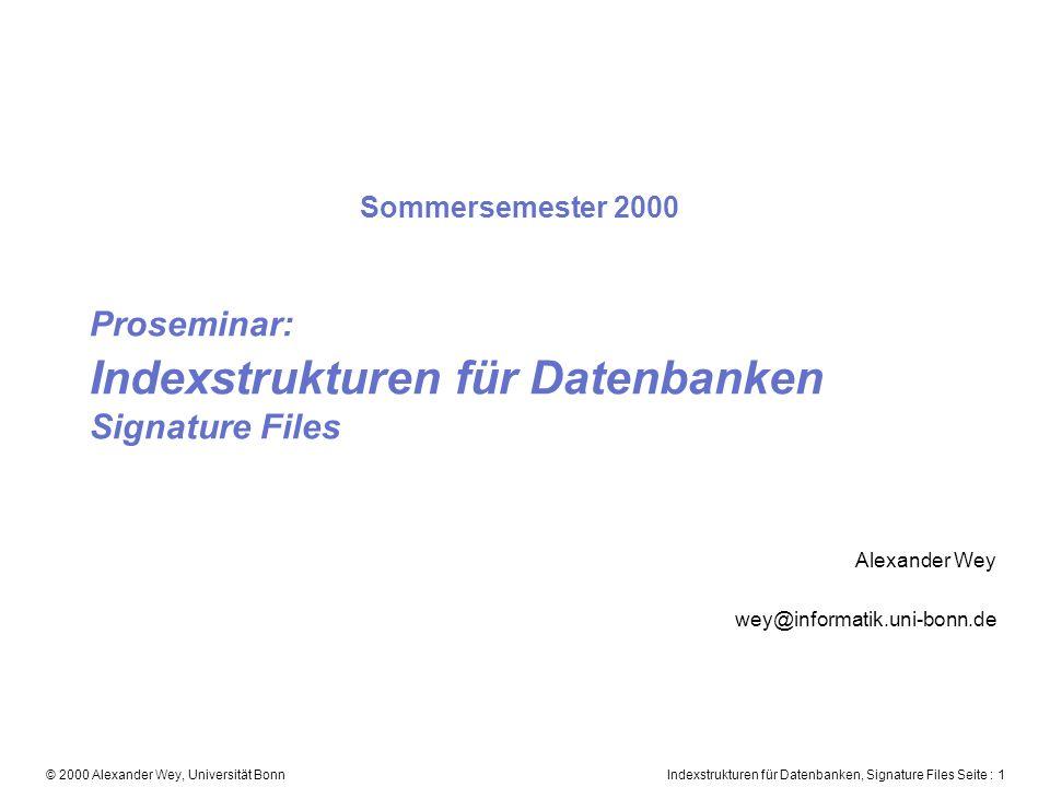 Indexstrukturen für Datenbanken, Signature Files Seite : 1© 2000 Alexander Wey, Universität Bonn Proseminar: Indexstrukturen für Datenbanken Signature Files Alexander Wey wey@informatik.uni-bonn.de Sommersemester 2000