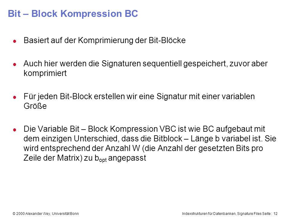 Indexstrukturen für Datenbanken, Signature Files Seite : 12© 2000 Alexander Wey, Universität Bonn Bit – Block Kompression BC l Basiert auf der Komprimierung der Bit-Blöcke l Auch hier werden die Signaturen sequentiell gespeichert, zuvor aber komprimiert l Für jeden Bit-Block erstellen wir eine Signatur mit einer variablen Größe l Die Variable Bit – Block Kompression VBC ist wie BC aufgebaut mit dem einzigen Unterschied, dass die Bitblock – Länge b variabel ist.