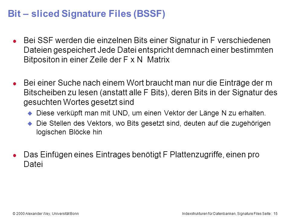 Indexstrukturen für Datenbanken, Signature Files Seite : 15© 2000 Alexander Wey, Universität Bonn Bit – sliced Signature Files (BSSF) l Bei SSF werden die einzelnen Bits einer Signatur in F verschiedenen Dateien gespeichert Jede Datei entspricht demnach einer bestimmten Bitpositon in einer Zeile der F x N Matrix l Bei einer Suche nach einem Wort braucht man nur die Einträge der m Bitscheiben zu lesen (anstatt alle F Bits), deren Bits in der Signatur des gesuchten Wortes gesetzt sind u Diese verküpft man mit UND, um einen Vektor der Länge N zu erhalten.