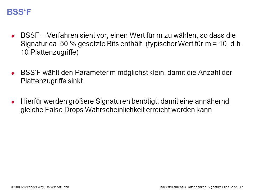 Indexstrukturen für Datenbanken, Signature Files Seite : 17© 2000 Alexander Wey, Universität Bonn BSSF l BSSF – Verfahren sieht vor, einen Wert für m zu wählen, so dass die Signatur ca.
