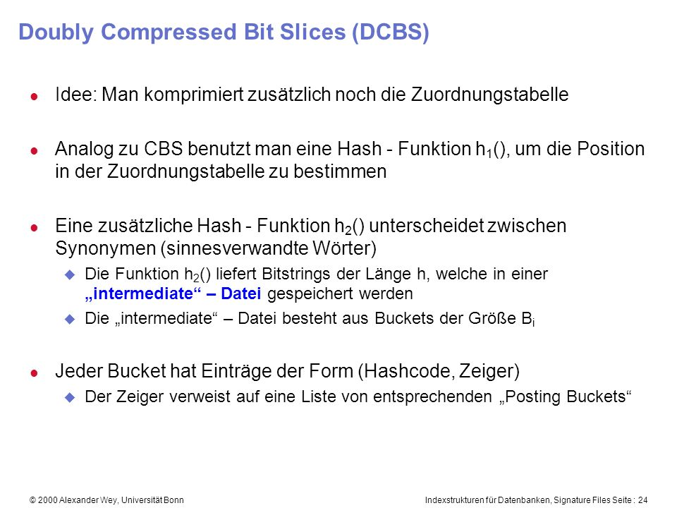 Indexstrukturen für Datenbanken, Signature Files Seite : 24© 2000 Alexander Wey, Universität Bonn Doubly Compressed Bit Slices (DCBS) l Idee: Man komp