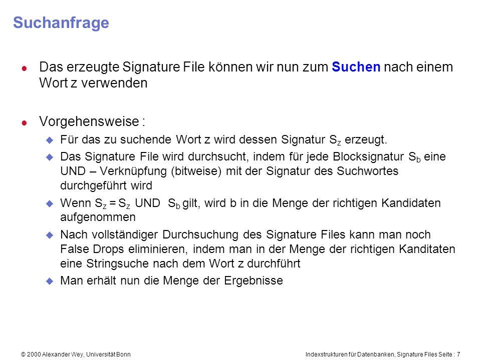 Indexstrukturen für Datenbanken, Signature Files Seite : 7© 2000 Alexander Wey, Universität Bonn Suchanfrage l Das erzeugte Signature File können wir nun zum Suchen nach einem Wort z verwenden l Vorgehensweise : u Für das zu suchende Wort z wird dessen Signatur S z erzeugt.