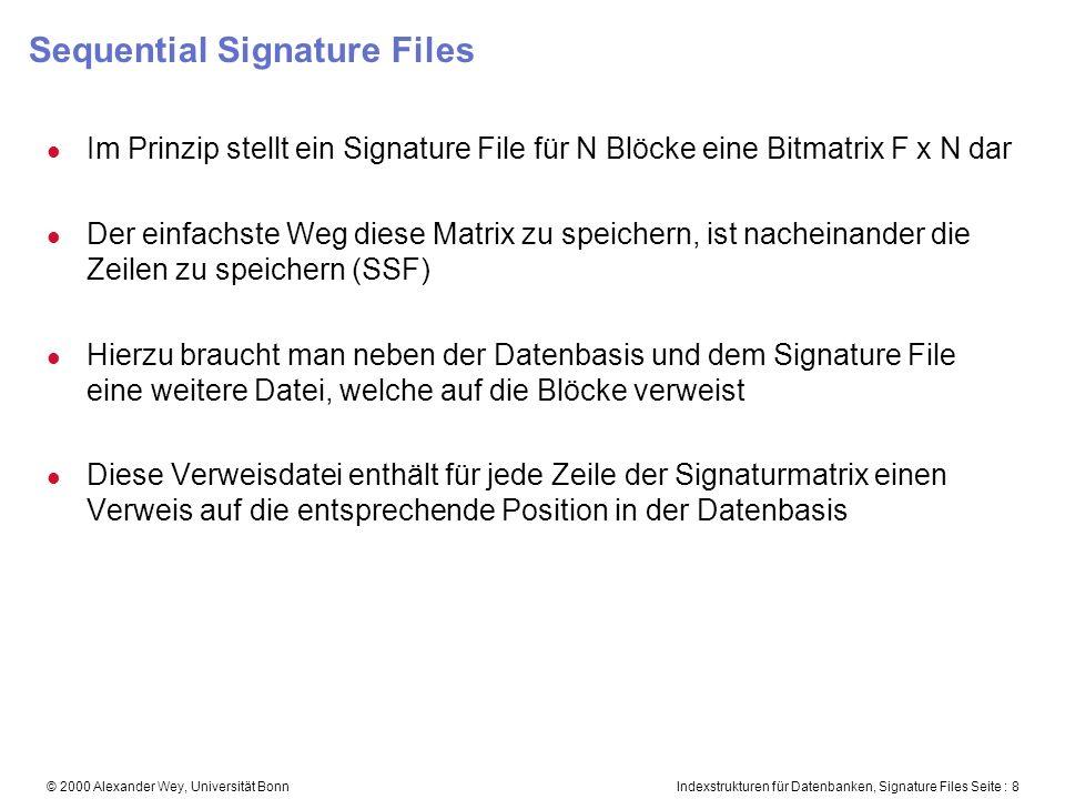 Indexstrukturen für Datenbanken, Signature Files Seite : 8© 2000 Alexander Wey, Universität Bonn Sequential Signature Files l Im Prinzip stellt ein Signature File für N Blöcke eine Bitmatrix F x N dar l Der einfachste Weg diese Matrix zu speichern, ist nacheinander die Zeilen zu speichern (SSF) l Hierzu braucht man neben der Datenbasis und dem Signature File eine weitere Datei, welche auf die Blöcke verweist l Diese Verweisdatei enthält für jede Zeile der Signaturmatrix einen Verweis auf die entsprechende Position in der Datenbasis