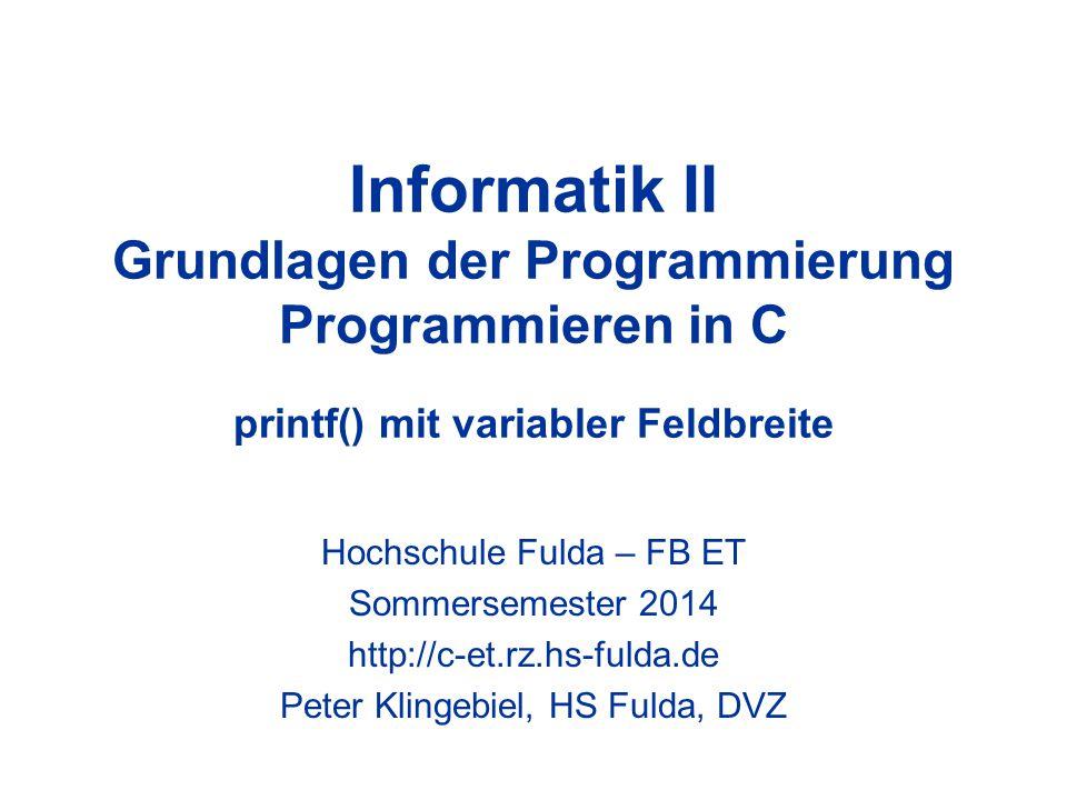 Informatik II Grundlagen der Programmierung Programmieren in C printf() mit variabler Feldbreite Hochschule Fulda – FB ET Sommersemester 2014 http://c-et.rz.hs-fulda.de Peter Klingebiel, HS Fulda, DVZ