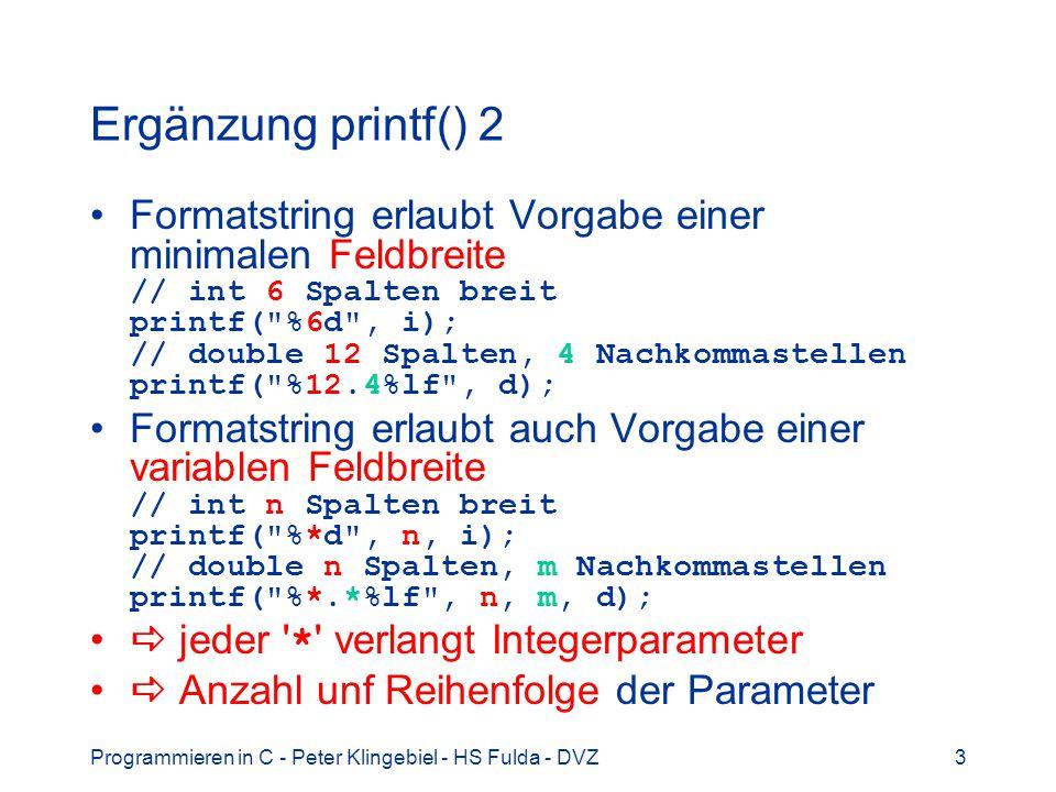 Programmieren in C - Peter Klingebiel - HS Fulda - DVZ3 Ergänzung printf() 2 Formatstring erlaubt Vorgabe einer minimalen Feldbreite // int 6 Spalten breit printf( %6d , i); // double 12 Spalten, 4 Nachkommastellen printf( %12.4%lf , d); Formatstring erlaubt auch Vorgabe einer variablen Feldbreite // int n Spalten breit printf( %*d , n, i); // double n Spalten, m Nachkommastellen printf( %*.*%lf , n, m, d); jeder * verlangt Integerparameter Anzahl unf Reihenfolge der Parameter